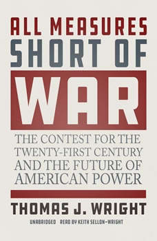 All Measures Short of War: The Contest for the Twenty-First Century and the Future of American Power, Thomas J. Wright