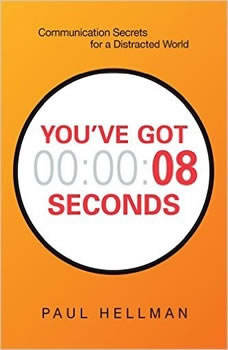 You've Got 8 Seconds: Communication Secrets for a Distracted World, Paul Hellman