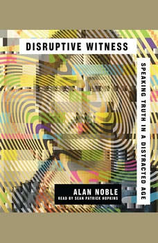 Disruptive Witness: Speaking Truth in a Distracted Age, Alan Noble