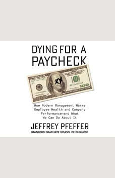 Dying for a Paycheck: How Modern Management Harms Employee Health and Company Performanceand What We Can Do About It, Jeffrey Pfeffer