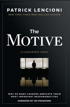 The Motive: Why So Many Leaders Abdicate Their Most Important Responsibilities, Patrick M. Lencioni