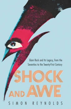 Shock and Awe: Glam Rock and Its Legacy, from the Seventies to the Twenty-first Century Glam Rock and Its Legacy, from the Seventies to the Twenty-first Century, Simon Reynolds