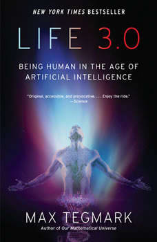 Life 3.0: Being Human in the Age of Artificial Intelligence, Max Tegmark