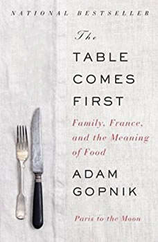 The Table Comes First: Family, France, and the Meaning of Food, Adam Gopnik