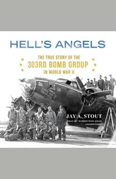Hells Angels: The True Story of the 303rd Bomb Group in World War II, Jay A. Stout