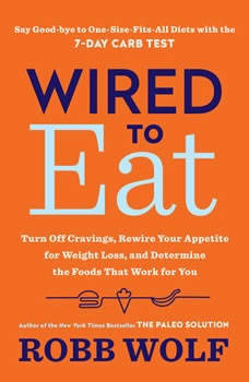Wired to Eat: Turn Off Cravings, Rewire Your Appetite for Weight Loss, and Determine the Foods That Work for You, Robb Wolf