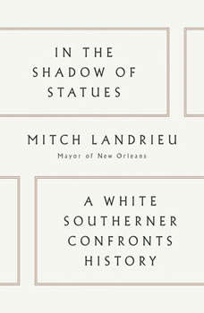 In the Shadow of Statues: A White Southerner Confronts History, Mitch Landrieu