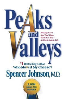 Peaks and Valleys: Making Good and Bad Times Work for You--at Work and in Life Making Good and Bad Times Work for You--at Work and in Life, Spencer Johnson