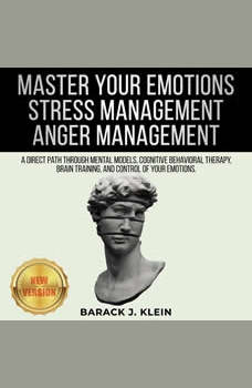 MASTER YOUR EMOTIONS | STRESS MANAGEMENT | ANGER MANAGEMENT: A Direct Path Through Mental Models, Cognitive Behavioral Therapy, Brain Training, and Control of Your Emotions. NEW VERSION, BARACK J. KLEIN