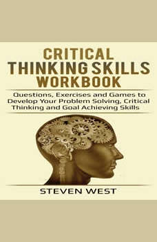 Critical Thinking Skills Workbook: Questions, Exercises and Games to Develop Your Problem Solving, Critical Thinking and Goal Achieving Skills, Steven West
