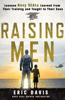 Raising Men: Lessons Navy SEALs Learned from Their Training and Taught to Their Sons Lessons Navy SEALs Learned from Their Training and Taught to Their Sons, Eric Davis