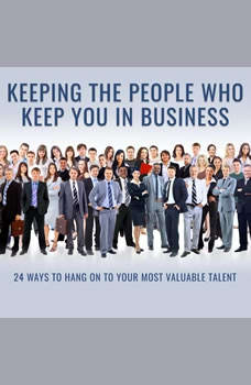 Keeping the People Who Keep You in Business: 24 Ways to Hang On to Your Most Valuable Talent 24 Ways to Hang On to Your Most Valuable Talent, Leigh Branham