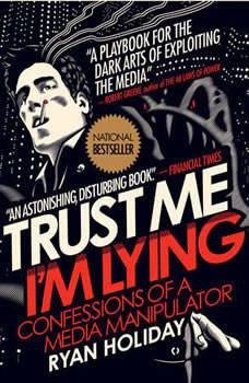 Trust Me, I'm Lying: Confessions of a Media Manipulator, Ryan Holiday