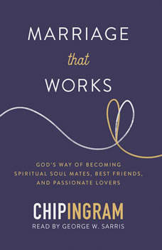 Marriage That Works: God's Way of Becoming Spiritual Soul Mates, Best Friends, and Passionate Lovers, Chip Ingram