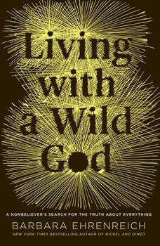 Living with a Wild God: A Nonbeliever's Search for the Truth about Everything, Barbara Ehrenreich