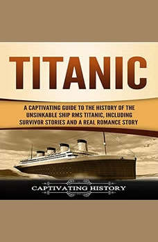 Titanic: A Captivating Guide to the History of the Unsinkable Ship RMS Titanic, Including Survivor Stories and a Real Romance Story, Captivating History