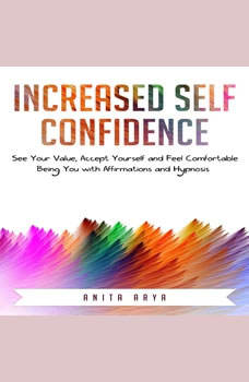 Increased Self Confidence: See Your Value, Accept Yourself and Feel Comfortable Being You with Affirmations and Hypnosis, Anita Arya