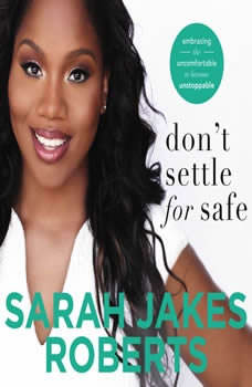 Don't Settle for Safe: Embracing the Uncomfortable to Become Unstoppable Embracing the Uncomfortable to Become Unstoppable, Sarah Jakes Roberts