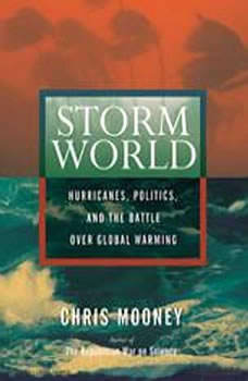 Storm World: Hurricanes, Politics, and the Battle Over Global Warming, Chris Mooney
