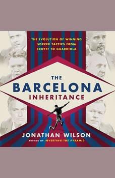 The Barcelona Inheritance: The Evolution of Winning Soccer Tactics from Cruyff to Guardiola, Jonathan Wilson