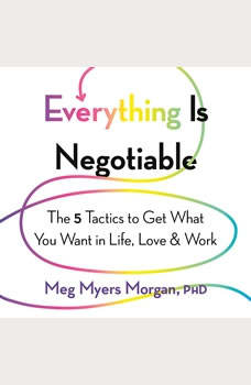 Everything Is Negotiable: The 5 Tactics to Get What You Want in Life, Love, and Work, Meg Myers Morgan