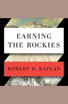 Earning the Rockies: How Geography Shapes America's Role in the World How Geography Shapes America's Role in the World, Robert D. Kaplan