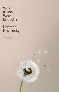 What If This Were Enough?: Essays Essays, Heather Havrilesky