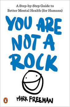 You Are Not a Rock: A Step-by-Step Guide to Better Mental Health (for Humans), Mark Freeman