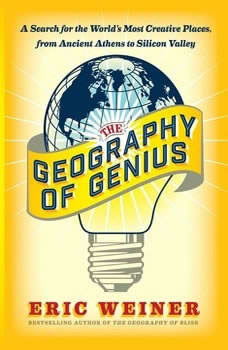 The Geography of Genius: A Search for the World's Most Creative Places from Ancient Athens to Silicon Valley A Search for the World's Most Creative Places from Ancient Athens to Silicon Valley, Eric Weiner