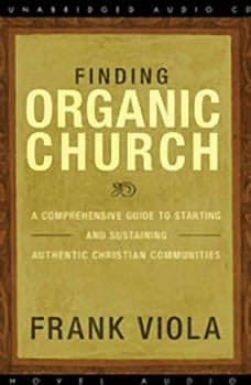 Finding Organic Church: A Comprehensive Guide to Starting and Sustaining Authentic Christian Communities, Frank  Viola