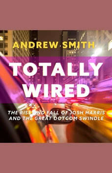 Totally Wired: The Rise and Fall of Josh Harris and The Great Dotcom Swindle, Andrew Smith