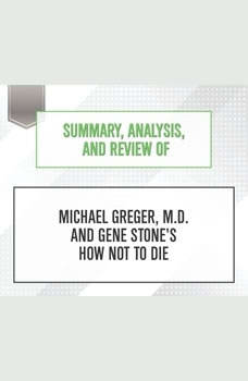 Summary, Analysis, and Review of Michael Greger, M.D. and Gene Stone's How Not to Die, Start Publishing Notes