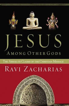 Jesus Among Other Gods: The Absolute Claims of the Christian Message The Absolute Claims of the Christian Message, Ravi Zacharias