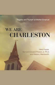 We Are Charleston: Tragedy and Triumph at Mother Emanuel, Herb Frazier