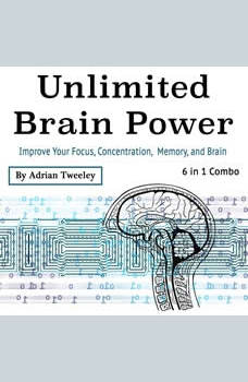 Unlimited Brain Power: Improve Your Focus, Concentration, Memory, and Brain, Adrian Tweeley