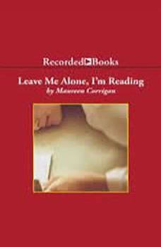 Leave Me Alone, I'm Reading: Finding and Losing Myself in Books, Maureen Corrigan