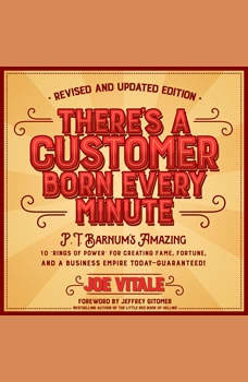 There's a Customer Born Every Minute: P.T. Barnum's Amazing 10 Rings of Power for Creating Fame, Fortune, and a Business Empire Today -- Guaranteed!, Joe Vitale