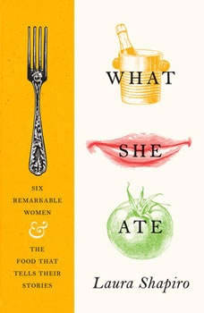 What She Ate: Six Remarkable Women and the Food That Tells Their Stories Six Remarkable Women and the Food That Tells Their Stories, Laura Shapiro