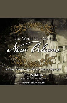 The World That Made New Orleans: From Spanish Silver to Congo Square From Spanish Silver to Congo Square, Ned Sublette