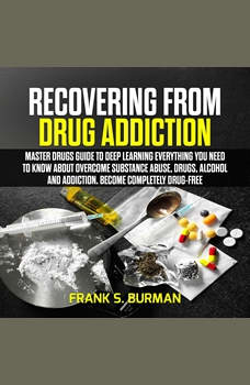 Recovering from Drug Addiction : Master Drugs Guide to deep learning everything you need to know about overcome substance abuse, drugs, alcohol and addiction. Become Completely Drug-Free, Frank S. Burnman