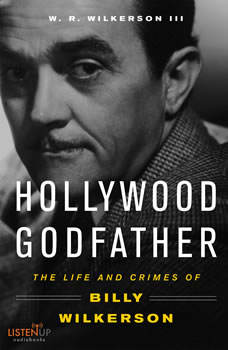 The Hollywood Godfather:: The Life and Crimes of Billy Wilkerson , W. R. Wilkerson III