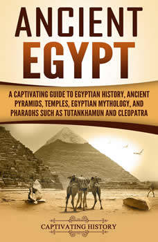 Ancient Egypt: A Captivating Guide to Egyptian History, Ancient Pyramids, Temples, Egyptian Mythology, and Pharaohs such as Tutankhamun and Cleopatra, Captivating History