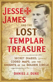 Jesse James and the Lost Templar Treasure: Secret Diaries, Coded Maps, and the Knights of the Golden Circle Secret Diaries, Coded Maps, and the Knights of the Golden Circle, Daniel J. Duke