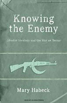 Knowing the Enemy: Jihadist Ideology and the War on Terror Jihadist Ideology and the War on Terror, Mary Habeck