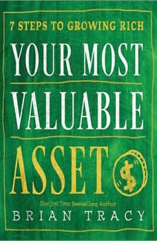 Your Most Valuable Asset: 7 Steps to Growing Rich, Brian Tracy