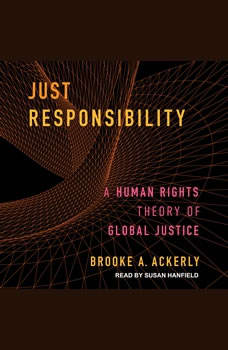 Just Responsibility: A Human Rights Theory of Global Justice, Brooke A. Ackerly