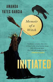 Initiated: Memoir of a Witch, Amanda Yates Garcia