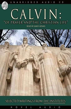 Calvin: Of Prayer and the Christian Life: Selected Writings from the Institutes Selected Writings from the Institutes, John Calvin