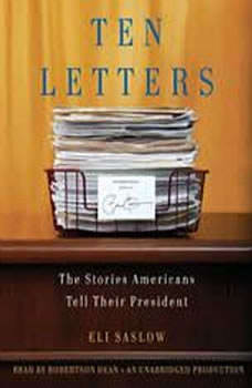 Ten Letters: The Stories Americans Tell Their President The Stories Americans Tell Their President, Eli Saslow