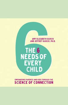 The 6 Needs of Every Child: Empowering Parents and Kids through the Science of Connection, Amy Elizabeth Olrick